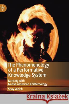 The Phenomenology of a Performative Knowledge System: Dancing with Native American Epistemology Shay Welch 9783030049355