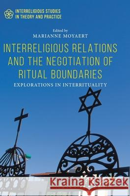 Interreligious Relations and the Negotiation of Ritual Boundaries: Explorations in Inter-Rituality Marianne Moyaert 9783030057008