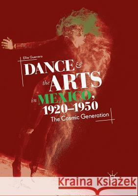 Dance and the Arts in Mexico, 1920-1950: The Cosmic Generation Ellie Guerrero 9783030064396