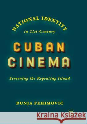 National Identity in 21st-Century Cuban Cinema : Screening the Repeating Island Dunja Fehimovic 9783030065898