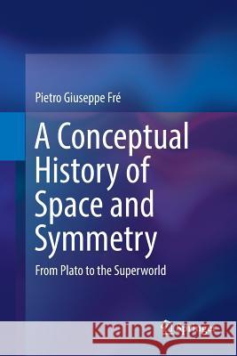 A Conceptual History of Space and Symmetry: From Plato to the Superworld Pietro Giuseppe Fre 9783030074401