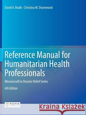 Reference Manual for Humanitarian Health Professionals: Missioncraft in Disaster Relief(r) Series David A. Bradt Christina M. Drummond 9783030099190