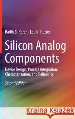 Silicon Analog Components : Device Design, Process Integration, Characterization, and Reliability Badih El-Kareh Lou N. Hutter 9783030150846 Springer