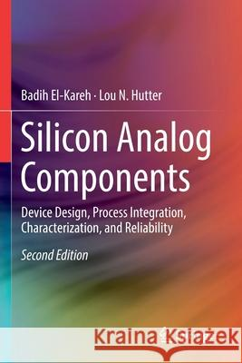 Silicon Analog Components: Device Design, Process Integration, Characterization, and Reliability Badih El-Kareh Lou N. Hutter 9783030150877 Springer