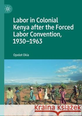 Labor in Colonial Kenya After the Forced Labor Convention, 1930-1963 Opolot Okia   9783030176105