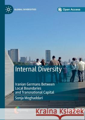 Internal Diversity: Iranian Germans Between Local Boundaries and Transnational Capital Sonja Moghaddari   9783030277925