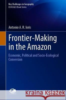 Frontier Making in the Amazon : Economic, Political and Socioecological Conversion Antonio A. R. Ioris 9783030385231 Springer