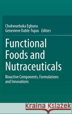 Functional Foods and Nutraceuticals : Bioactive Components, Formulations and Innovations Chukwuebuka Egbuna Genevieve Dabl 9783030423186