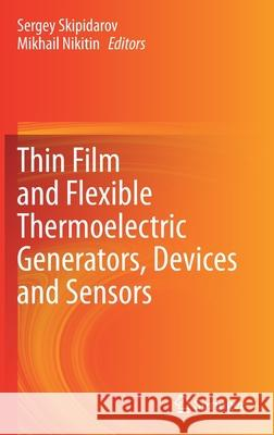Thin Film and Flexible Thermoelectric Generators, Devices and Sensors Sergey Skipidarov Mikhail Nikitin 9783030458614