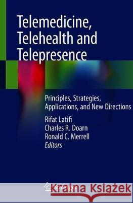 Telemedicine, Telehealth and Telepresence: Principles, Strategies, Applications, and New Directions Rifat Latifi Charles R. Doarn Ronald C. Merrell 9783030569167 Springer