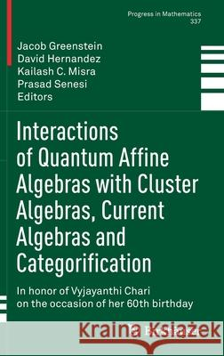 Interactions of Quantum Affine Algebras with Cluster Algebras, Current Algebras and Categorification: In Honor of Vyjayanthi Chari on the Occasion of Jacob Greenstein David Hernandez Kailash C. Misra 9783030638481