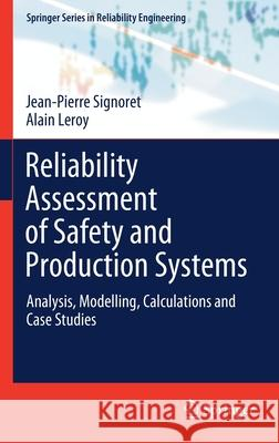 Reliability Assessment of Safety and Production Systems: Analysis, Modelling, Calculations and Case Studies Jean-Pierre Signoret Alain Leroy 9783030647070 Springer