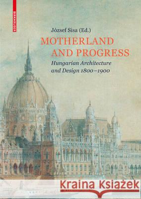 Motherland and Progress: Hungarian Architecture and Design 1800-1900 Jozsef Sisa 9783035610093