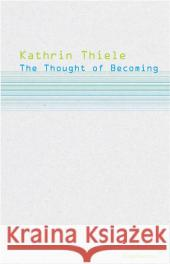 The Thought of Becoming: Gilles Deleuze's Poetics of Life Kathrin Thiele 9783037340363