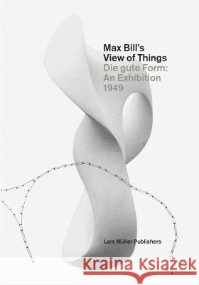 Max Bill's View of Things: Die Gute Form: An Exhibition 1949 Claude Lichtenstein Museum Fur Gestaltung Zurich 9783037783726