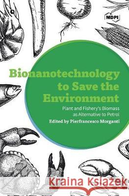 Bionanotechnology to Save the Environment: Plant and Fishery's Biomass as Alternative to Petrol Pierfrancesco Morganti 9783038426929