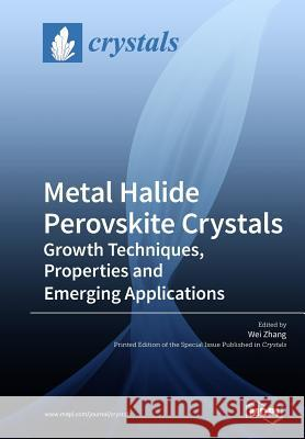 Metal Halide Perovskite Crystals: Growth Techniques, Properties and Emerging Applications Wei Zhang 9783038975588