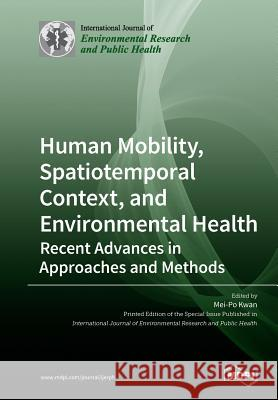 Human Mobility, Spatiotemporal Context, and Environmental Health: Recent Advances in Approaches and Methods Mei-Po Kwan 9783039211838