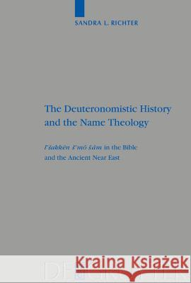 The Deuteronomistic History and the Name Theology : leshakken shemo sham in the Bible and the Ancient Near East Sandra L. Richter 9783110173765 Walter de Gruyter