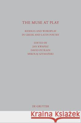 The Muse at Play: Riddles and Wordplay in Greek and Latin Poetry Jan Kwapisz Mikolaj Szymanski David Petrain 9783110270006