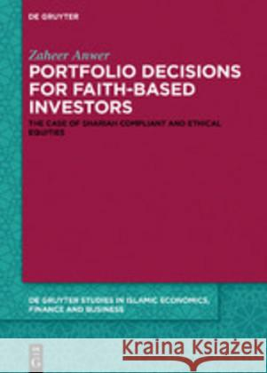 Portfolio Decisions for Faith-Based Investors: The Case of Shariah Compliant and Ethical Equities Zaheer Anwer 9783110611854