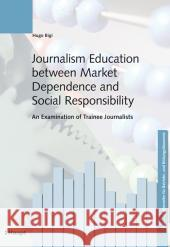Journalism Education between Market Dependence and Social Responsibility Bigi, Hugo 9783258077536
