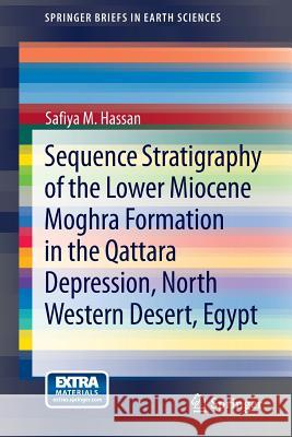 Sequence Stratigraphy of the Lower Miocene Moghra Formation in the Qattara Depression, North Western Desert, Egypt Safiya M. Hassan 9783319003290