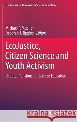 Ecojustice, Citizen Science and Youth Activism: Situated Tensions for Science Education Michael P. Mueller Deborah J. Tippins 9783319116075