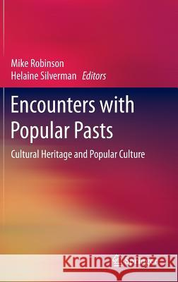 Encounters with Popular Pasts: Cultural Heritage and Popular Culture Mike Robinson Helaine Silverman 9783319131825
