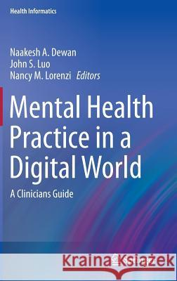 Mental Health Practice in a Digital World: A Clinicians Guide Naakesh A. Dewan John S. Luo Nancy M. Lorenzi 9783319141084 Springer