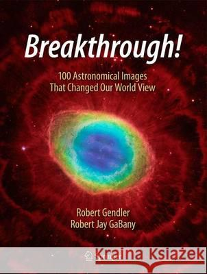 Breakthrough! : 100 Astronomical Images That Changed the World Robert Gendler Robert Jay Gabany 9783319209722 Springer