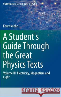 A Student's Guide Through the Great Physics Texts : Volume III: Electricity, Magnetism and Light Kerry Kuehn 9783319218151 Springer