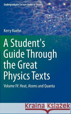 A Student's Guide Through the Great Physics Texts : Volume IV: Heat, Atoms and Quanta Kerry Kuehn 9783319218274 Springer