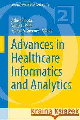 Advances in Healthcare Informatics and Analytics Ashish Gupta Vimla Patel Robert Greenes 9783319232935