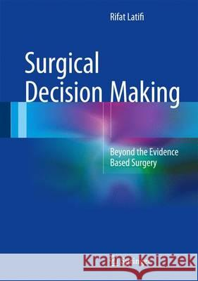 Surgical Decision Making : Beyond the Evidence Based Surgery Rifat Latifi 9783319298221 Springer