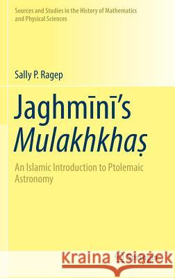Jaghmīnī's Mulakhkhaṣ: An Islamic Introduction to Ptolemaic Astronomy Sally P. Ragep 9783319319926