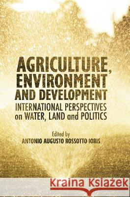 Agriculture, Environment and Development : International Perspectives on Water, Land and Politics Antonio A. R. Ioris 9783319322544 Palgrave MacMillan