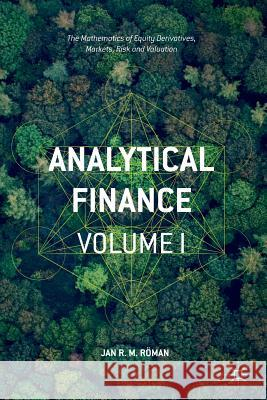 Analytical Finance: Volume I : The Mathematics of Equity Derivatives, Markets, Risk and Valuation Jan R. M. Roman 9783319340265