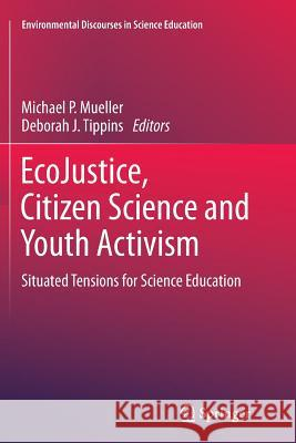 Ecojustice, Citizen Science and Youth Activism: Situated Tensions for Science Education Michael P. Mueller Deborah J. Tippins 9783319349572