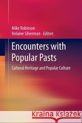 Encounters with Popular Pasts: Cultural Heritage and Popular Culture Mike Robinson Helaine Silverman 9783319351933