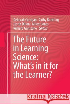 The Future in Learning Science: What's in It for the Learner? Deborah Corrigan Cathy Buntting Justin Dillon 9783319352084