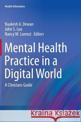 Mental Health Practice in a Digital World: A Clinicians Guide Naakesh a. Dewan John S. Luo Nancy M. Lorenzi 9783319384078 Springer