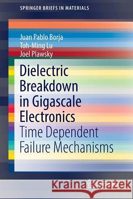 Dielectric Breakdown in Gigascale Electronics : Time Dependent Failure Mechanisms Juan Pablo Borja Toh-Ming Lu Joel Plawsky 9783319432182