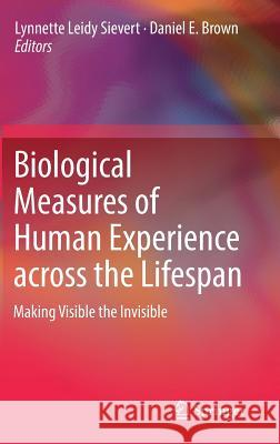 Biological Measures of Human Experience Across the Lifespan: Making Visible the Invisible Lynnette Leidy Sievert Daniel E. Brown 9783319441016