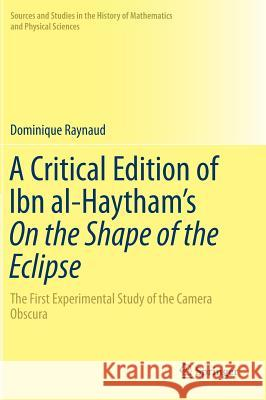 A Critical Edition of Ibn al-Haytham's On the Shape of the Eclipse : The First Experimental Study of the Camera Obscura Dominique Raynaud 9783319479903
