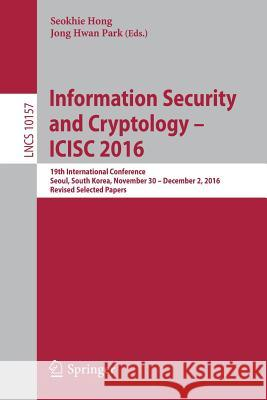 Information Security and Cryptology -- Icisc 2016: 19th International Conference, Seoul, South Korea, November 30 -- December 2, 2016, Revised Selecte Seokhie Hong Jong Hwan Park 9783319531762