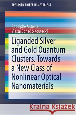 Liganded silver and gold quantum clusters. Towards a new class of nonlinear optical nanomaterials Rodolphe Antoine Vlasta Bonačic-Koutecky 9783319647425