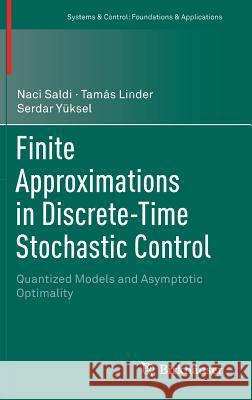 Finite Approximations in Discrete-Time Stochastic Control : Quantized Models and Asymptotic Optimality Naci Saldi Tamas Linder Serdar Yuksel 9783319790329 Birkhauser