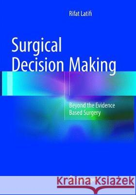 Surgical Decision Making : Beyond the Evidence Based Surgery Rifat Latifi 9783319806617 Springer