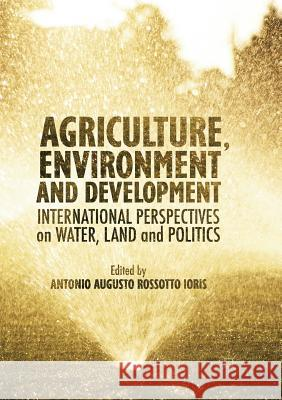 Agriculture, Environment and Development : International Perspectives on Water, Land and Politics Antonio A. R. Ioris 9783319812359 Palgrave MacMillan